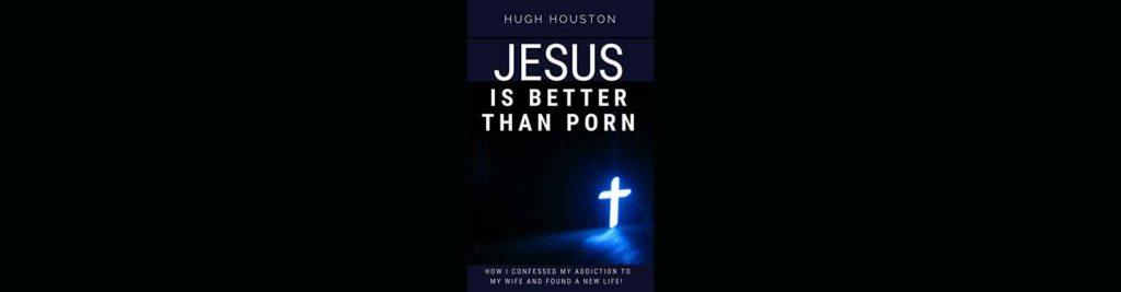 Jesus Is Better Than Porn - Hugh Houston